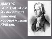ДМИТРО БОРТНЯНСЬКИЙ - видатний майстер хорової музики XVIII ст.