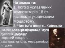 Чи знаєш ти: 1. Кого з уславлених композиторів 18 ст. називали українським Мо...