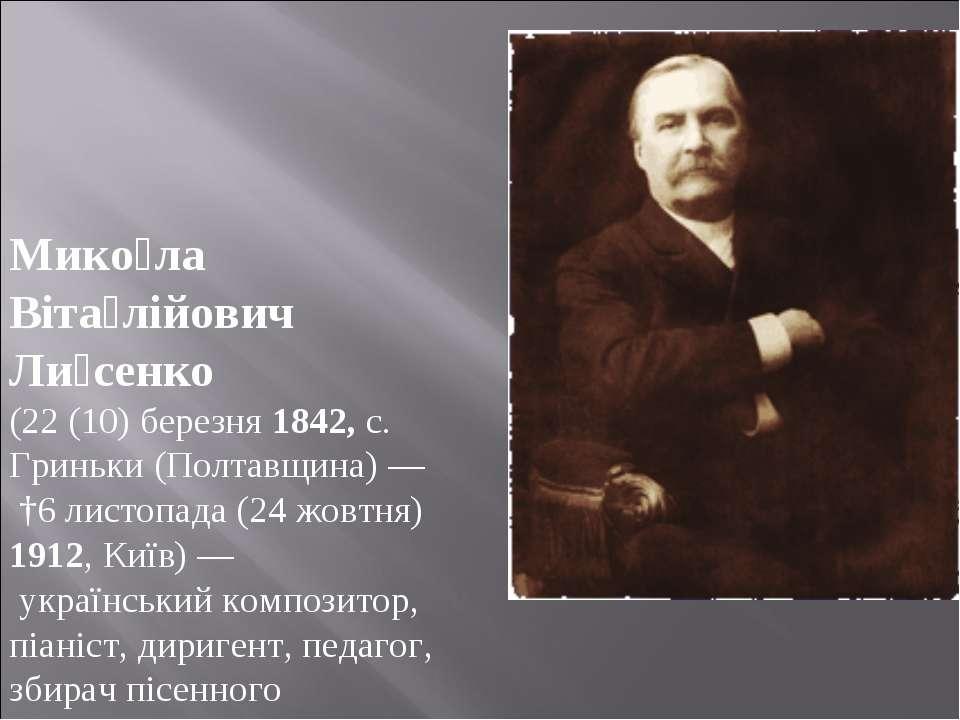 Мико ла Віта лійович Ли сенко (22 (10) березня 1842, с. Гриньки (Полтавщина) ...