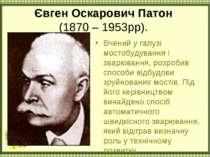 Євген Оскарович Патон (1870 – 1953рр). Вчений у галузі мостобудування і зварю...