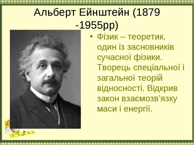 Альберт Ейнштейн (1879 -1955рр) Фізик – теоретик, один із засновників сучасно...