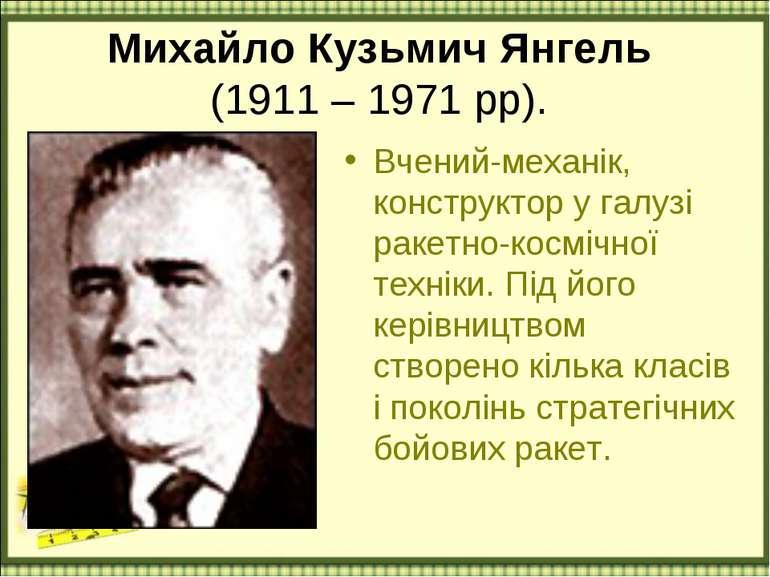 Михайло Кузьмич Янгель (1911 – 1971 рр). Вчений-механік, конструктор у галузі...