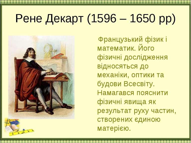 Рене Декарт (1596 – 1650 рр) Французький фізик і математик. Його фізичні досл...