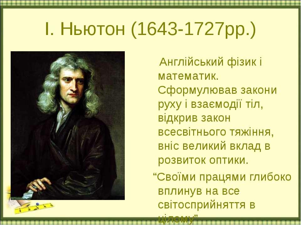 І. Ньютон (1643-1727рр.) Англійський фізик і математик. Сформулював закони ру...