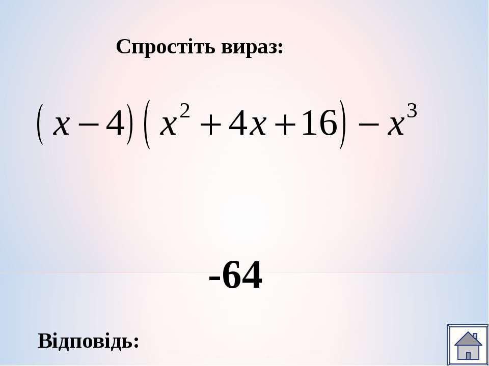Спростіть вираз: Відповідь: -64