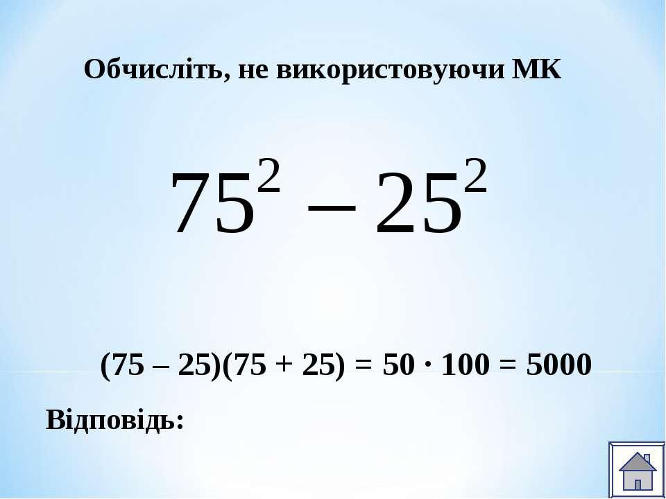 Відповідь: Обчисліть, не використовуючи МК (75 – 25)(75 + 25) = 50 ∙ 100 = 5000