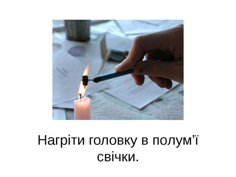 Нагріти головку в пoлум'ї свічки.