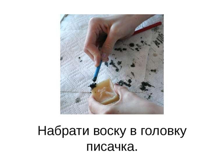 Набрати воску в головку писачка.