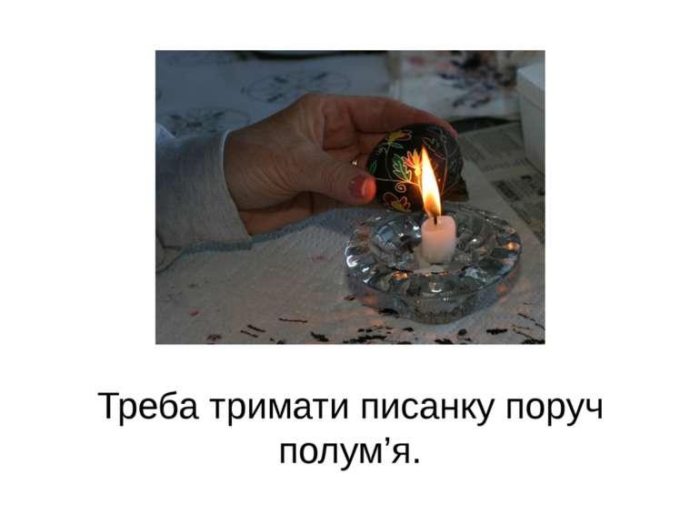 Треба тримати писанку поруч полум'я.