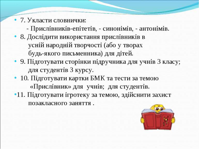 7. Укласти словнички: - Прислівників-епітетів, - синонімів, - антонімів. 8. Д...