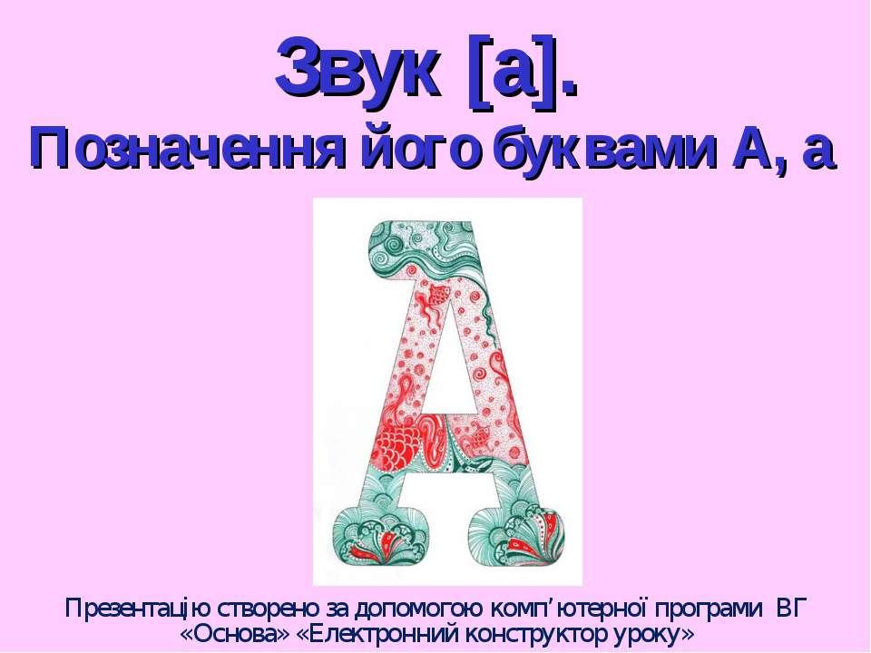 Звук [а]. Позначення його буквами А, а Презентацію створено за допомогою комп...