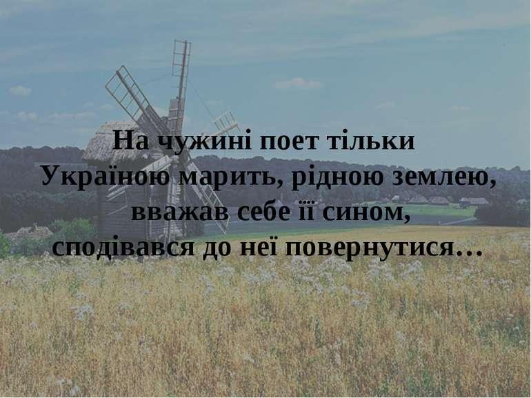 На чужині поет тільки Україною марить, рідною землею, вважав себе її сином, с...