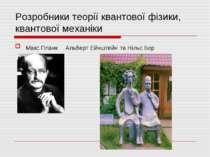 Розробники теорії квантової фізики, квантової механіки Макс Планк Альберт Ейн...