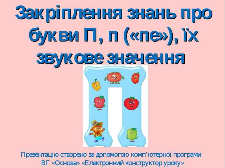 Закріплення знань про букви П, п («пе»), їх звукове значення Презентацію ство...