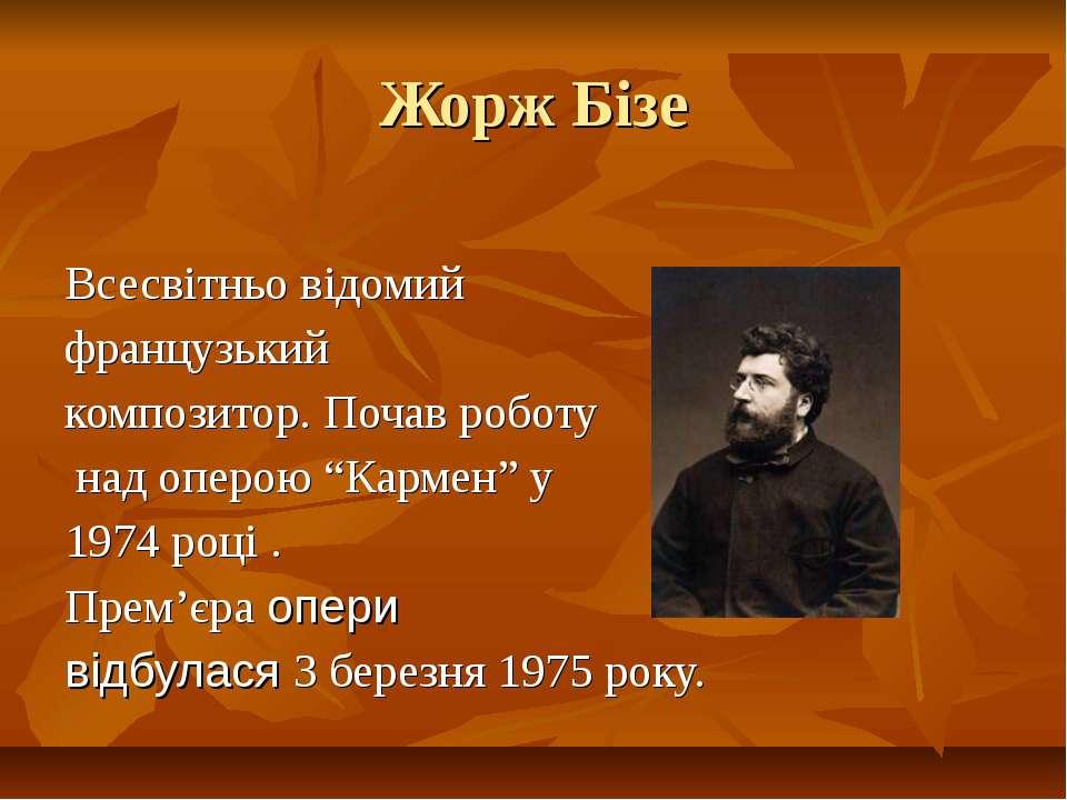 Жорж Бізе Всесвітньо відомий французький композитор. Почав роботу над оперою ...