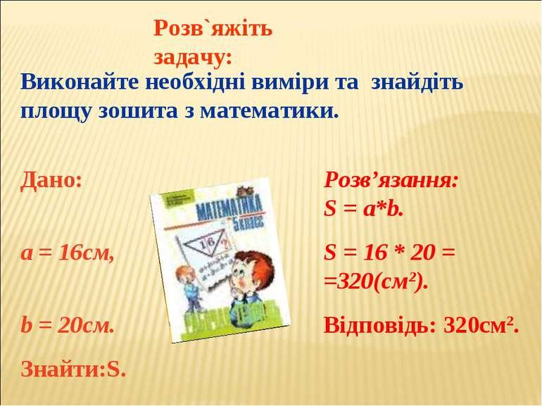 Розв`яжіть задачу: Виконайте необхідні виміри та знайдіть площу зошита з мате...