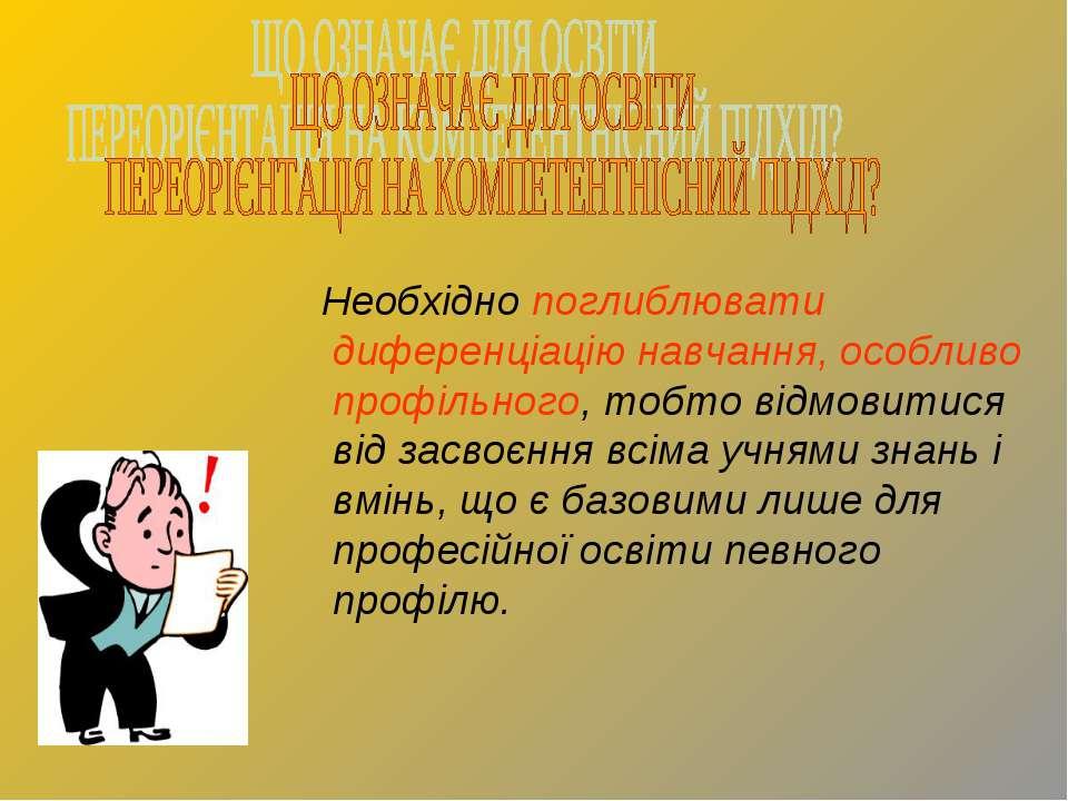 Необхідно поглиблювати диференціацію навчання, особливо профільного, тобто ві...
