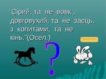"""""""Сірий, та не вовк , довговухий, та не заєць, з копитами, та не кінь.""""(Осел.)..."""