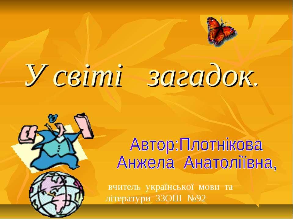 У світі загадок. вчитель української мови та літератури ЗЗОШ №92