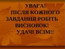 УВАГА! ПІСЛЯ КОЖНОГО ЗАВДАННЯ РОБІТЬ ВИСНОВОК! УДАЧІ ВСІМ!!