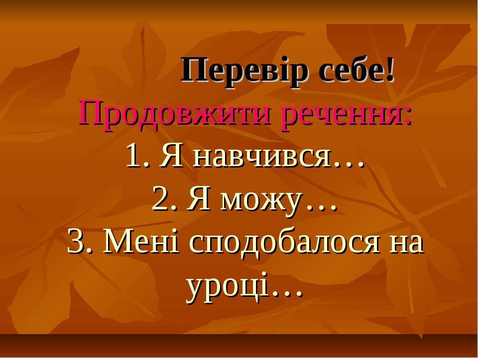 Перевір себе! Продовжити речення: 1. Я навчився… 2. Я можу… 3. Мені сподобало...