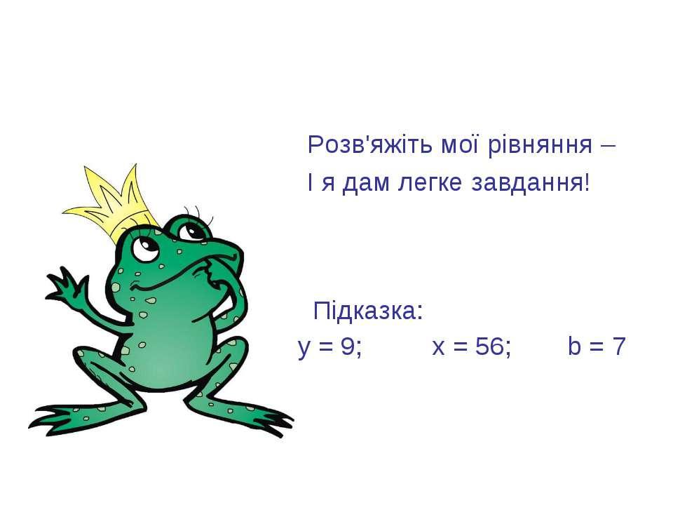 Розв'яжіть мої рівняння – І я дам легке завдання! Підказка: у = 9; х = 56; b = 7