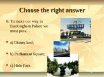 Choose the right answer 6. To make our way to Buckingham Palace we must pass…...