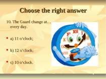 Choose the right answer 10. The Guard change at… every day. a) 11 o'clock; b)...