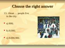 Choose the right answer 13. About … people live in the city. a) 800; b) 8.000...