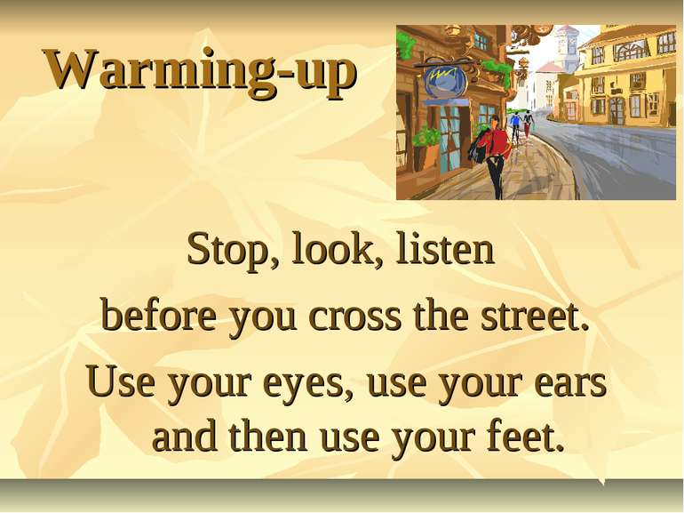 Warming-up Stop, look, listen before you cross the street. Use your eyes, use...
