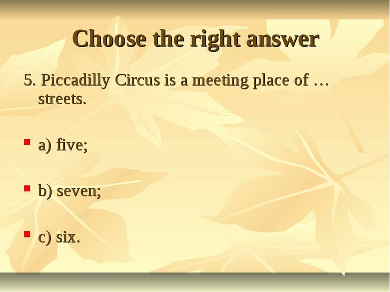 Choose the right answer 5. Piccadilly Circus is a meeting place of … streets....