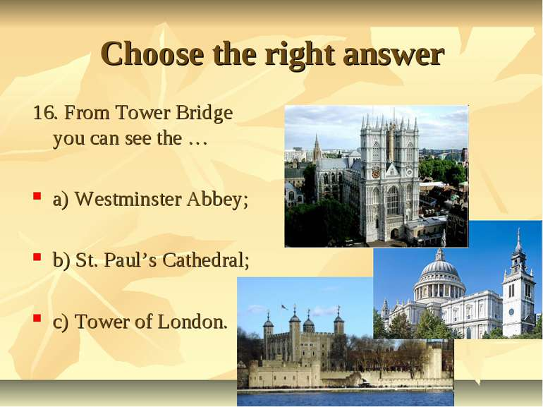 Choose the right answer 16. From Tower Bridge you can see the … a) Westminste...