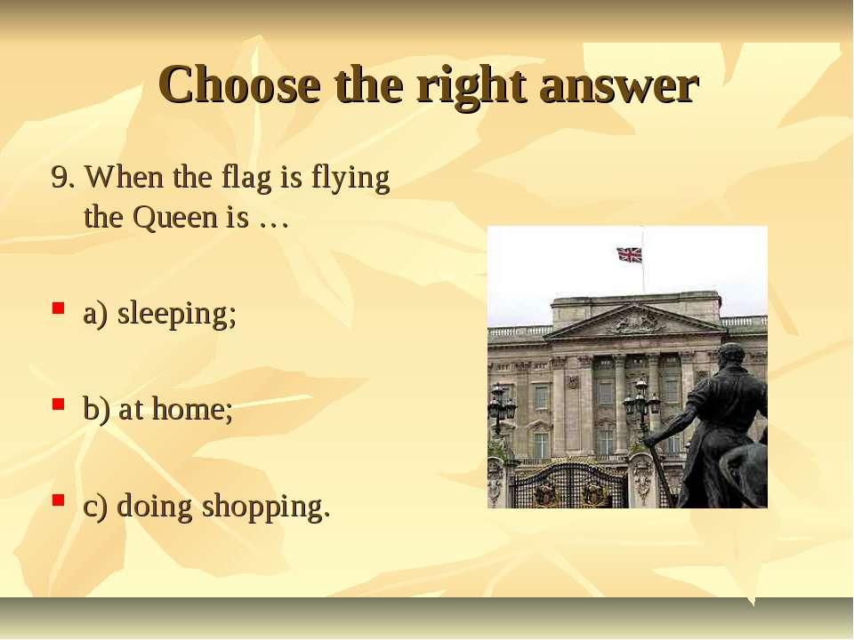 Choose the right answer 9. When the flag is flying the Queen is … a) sleeping...