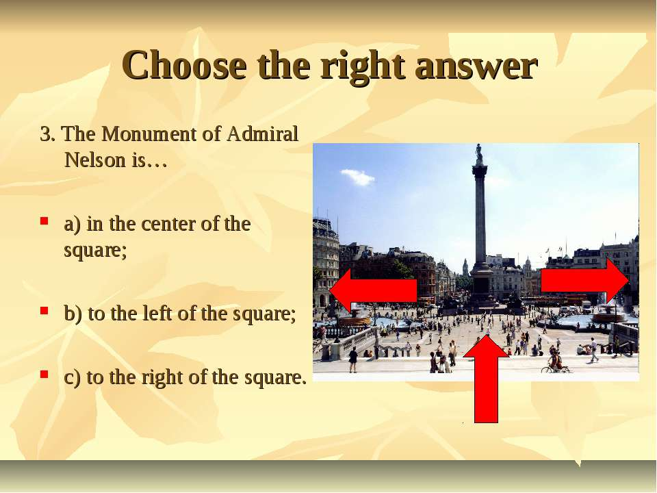 Choose the right answer 3. The Monument of Admiral Nelson is… a) in the cente...