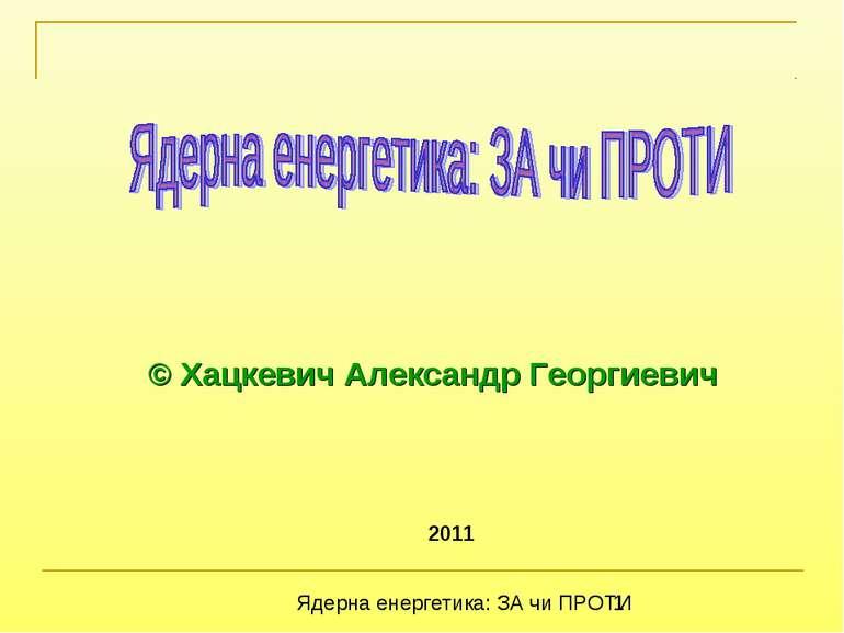 2011 © Хацкевич Александр Георгиевич Ядерна енергетика: ЗА чи ПРОТИ