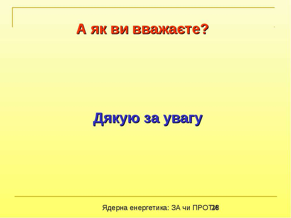 Дякую за увагу А як ви вважаєте? Ядерна енергетика: ЗА чи ПРОТИ