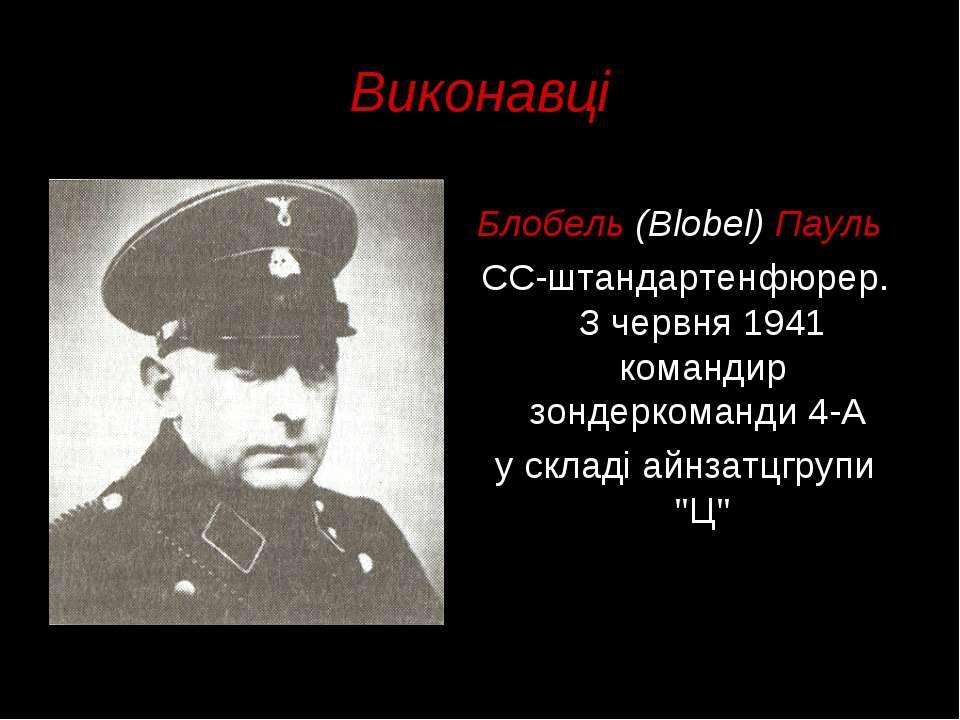 Виконавці Блобель (Blobel) Пауль СС-штандартенфюрер. З червня 1941 командир з...