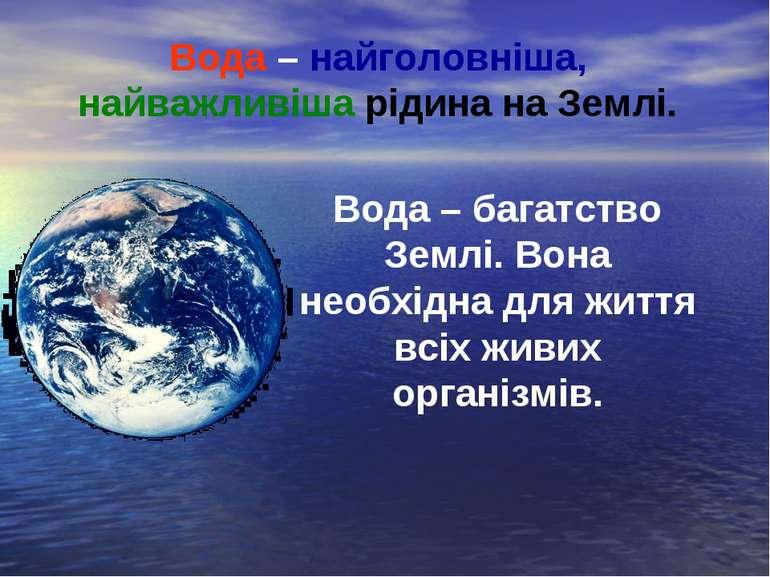 Вода – найголовніша, найважливіша рідина на Землі. Вода – багатство Землі. Во...