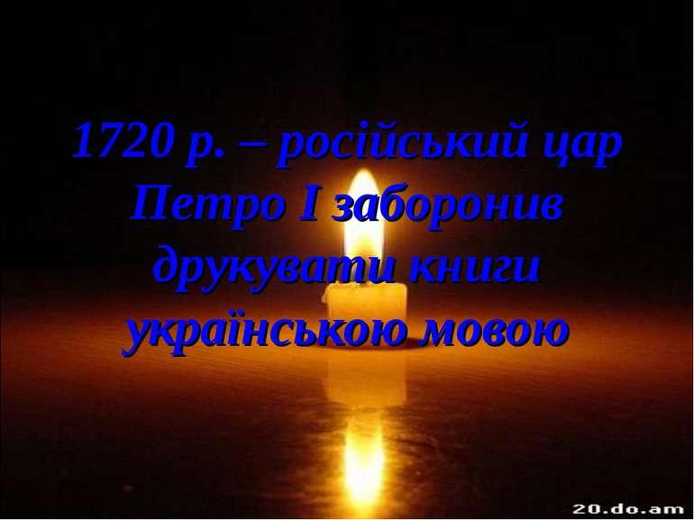 1720 р. – російський цар Петро І заборонив друкувати книги українською мовою