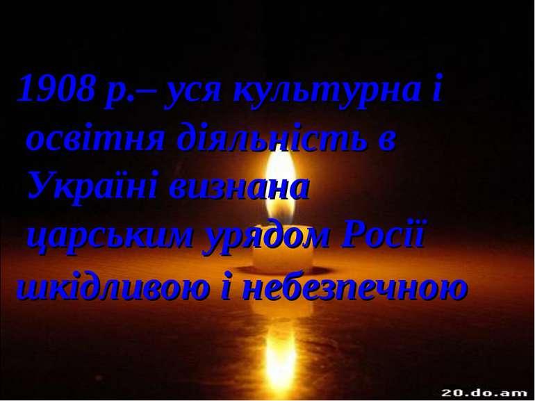 1908 р.– уся культурна і освітня діяльність в Україні визнана царським урядом...