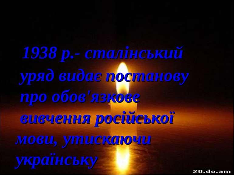 1938 р.- сталінський уряд видає постанову про обов'язкове вивчення російської...