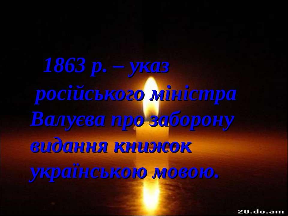 1863 р. – указ російського міністра Валуєва про заборону видання книжок украї...