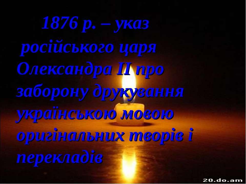 1876 р. – указ російського царя Олександра ІІ про заборону друкування українс...