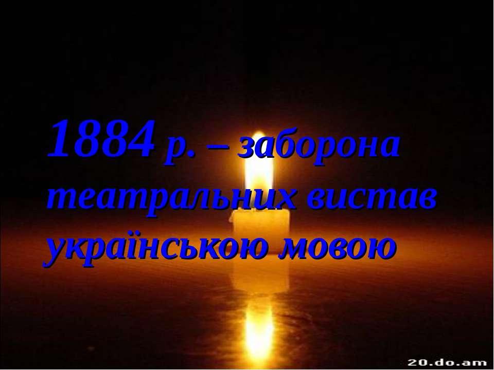 1884 р. – заборона театральних вистав українською мовою
