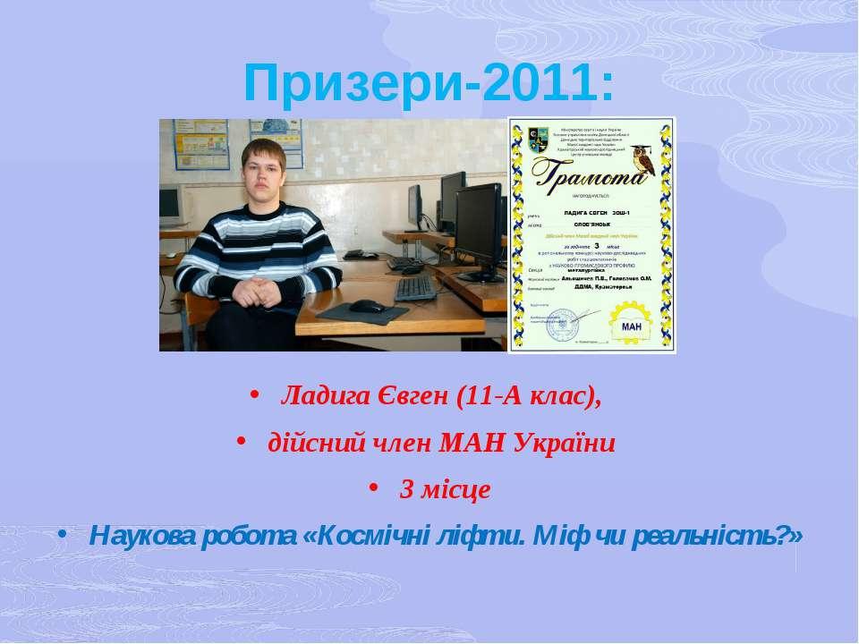 Призери-2011: Ладига Євген (11-А клас), дійсний член МАН України 3 місце Наук...