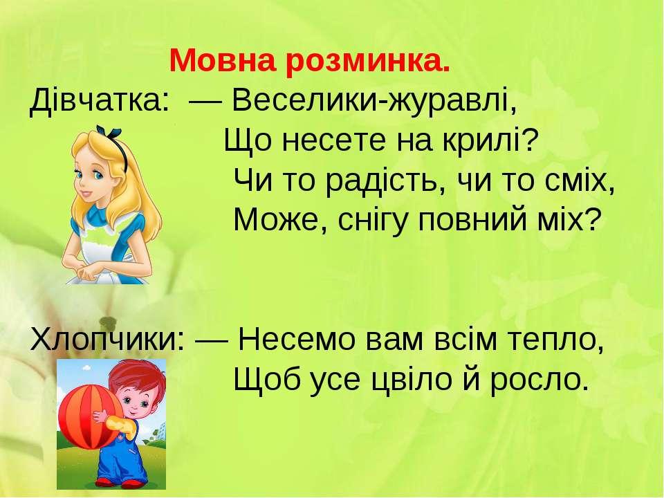 Мовна розминка. Дівчатка: — Веселики-журавлі, Що несете на крилі? Чи то радіс...