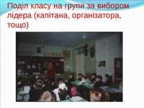 Поділ класу на групи за вибором лідера (капітана, організатора, тощо)