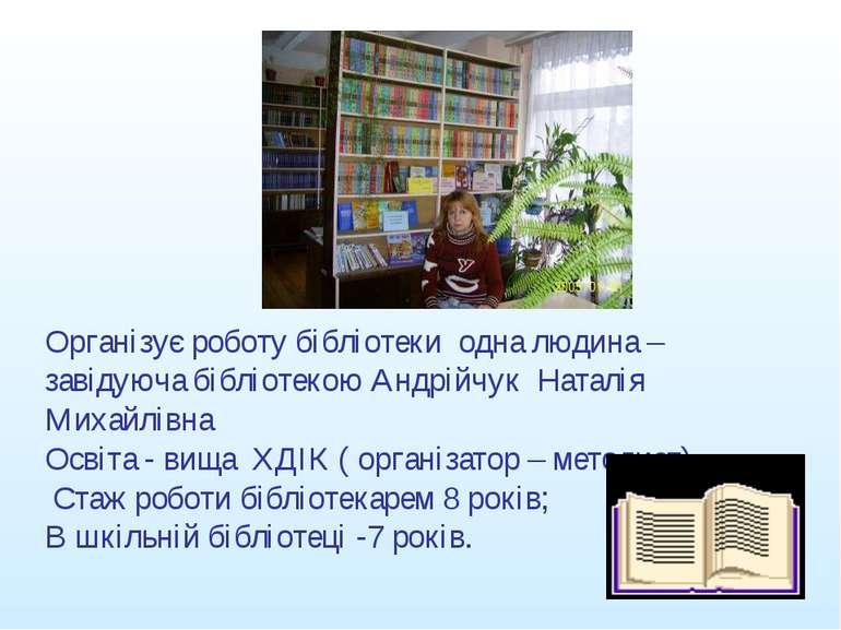 Організує роботу бібліотеки одна людина – завідуюча бібліотекою Андрійчук Нат...