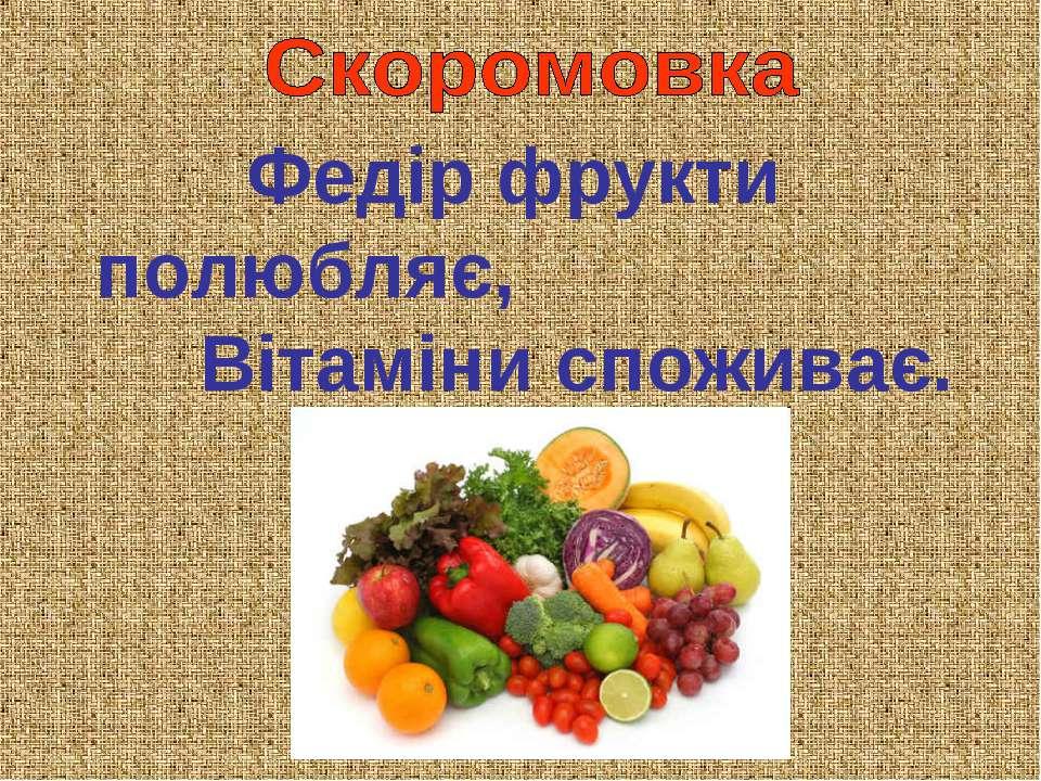Федір фрукти полюбляє, Вітаміни споживає.