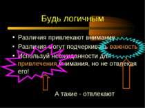 Будь логичным Различия привлекают внимание Различия могут подчеркивать важнос...